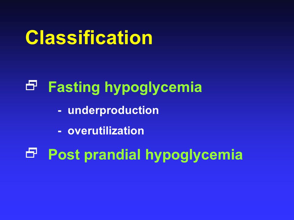 Classification  Fasting hypoglycemia - underproduction - overutilization  Post prandial hypoglycemia