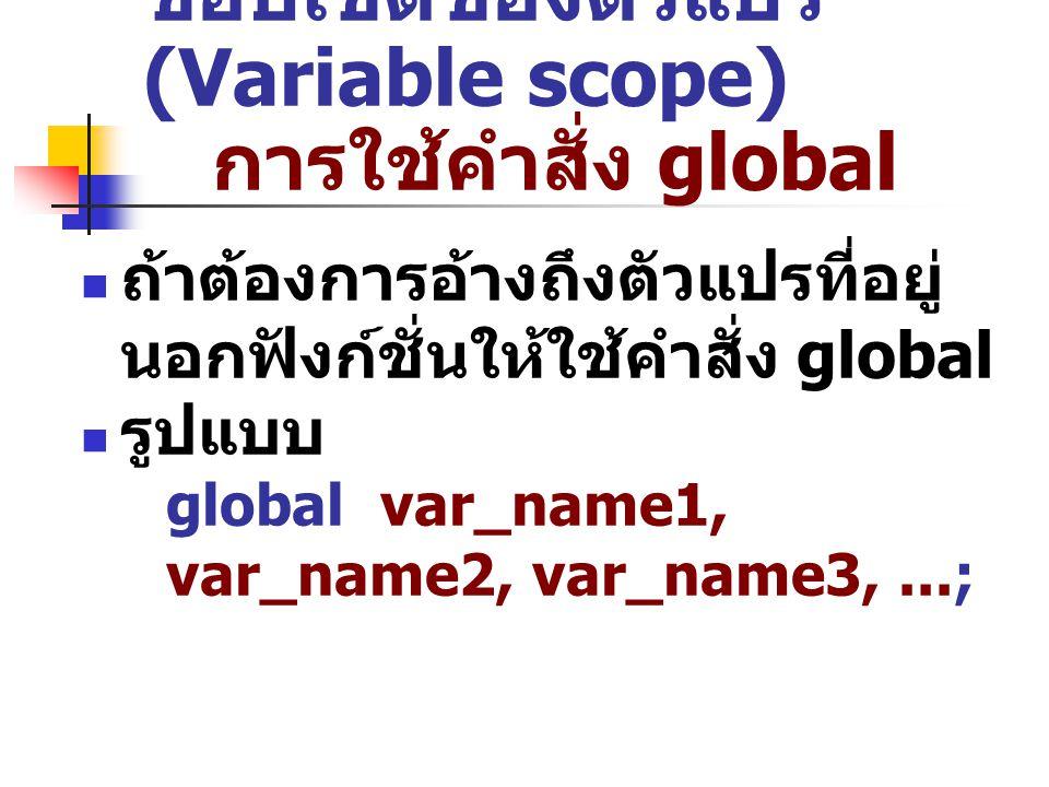 ขอบเขตของตัวแปร (Variable scope) การใช้คำสั่ง global ถ้าต้องการอ้างถึงตัวแปรที่อยู่ นอกฟังก์ชั่นให้ใช้คำสั่ง global รูปแบบ global var_name1, var_name2