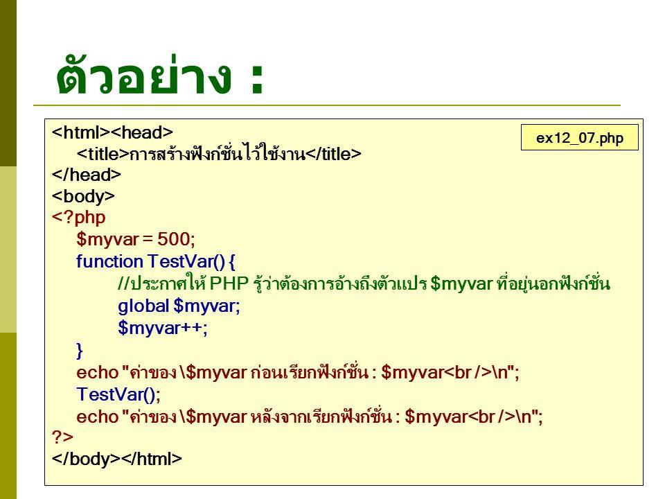 ตัวอย่าง : การสร้างฟังก์ชั่นไว้ใช้งาน <?php $myvar = 500; function TestVar() { //ประกาศให้ PHP รู้ว่าต้องการอ้างถึงตัวแปร $myvar ที่อยู่นอกฟังก์ชั่น g