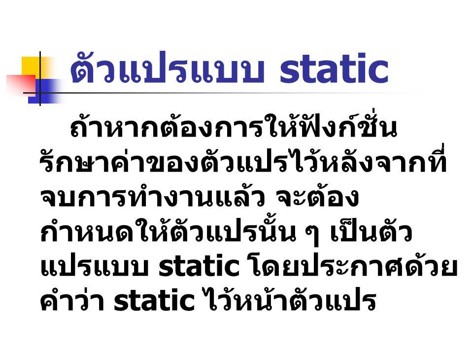 ตัวแปรแบบ static ถ้าหากต้องการให้ฟังก์ชั่น รักษาค่าของตัวแปรไว้หลังจากที่ จบการทำงานแล้ว จะต้อง กำหนดให้ตัวแปรนั้น ๆ เป็นตัว แปรแบบ static โดยประกาศด้