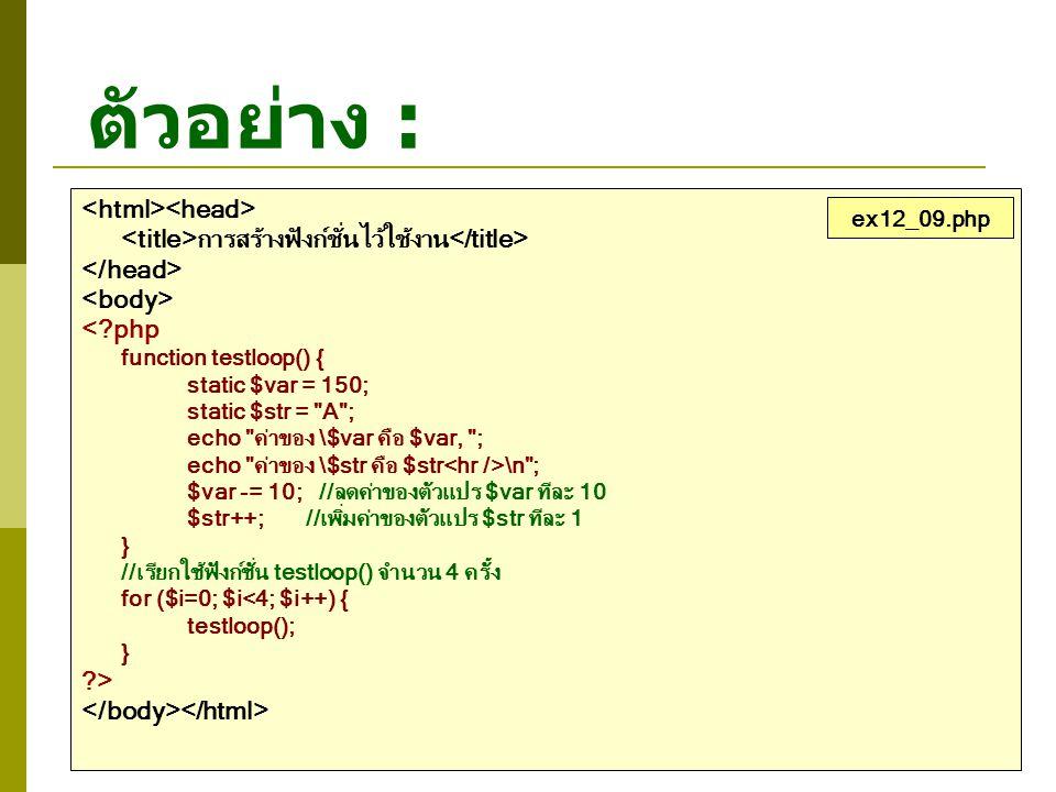 ตัวอย่าง : การสร้างฟังก์ชั่นไว้ใช้งาน <?php function testloop() { static $var = 150; static $str =