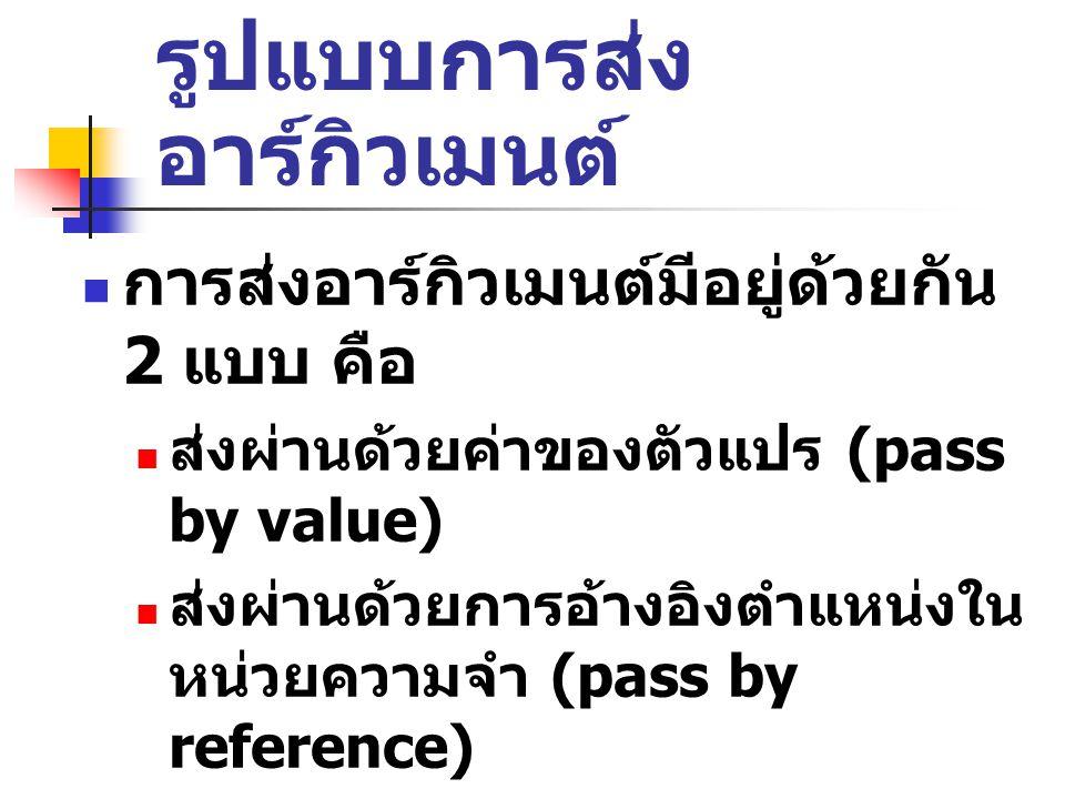 รูปแบบการส่ง อาร์กิวเมนต์ การส่งอาร์กิวเมนต์มีอยู่ด้วยกัน 2 แบบ คือ ส่งผ่านด้วยค่าของตัวแปร (pass by value) ส่งผ่านด้วยการอ้างอิงตำแหน่งใน หน่วยความจำ