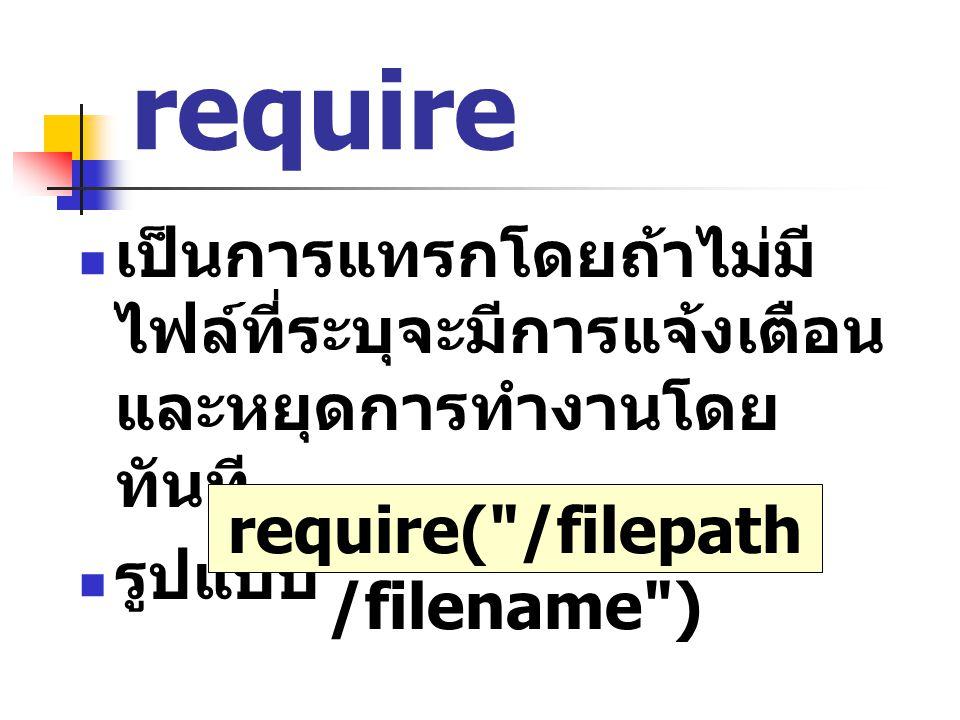 require เป็นการแทรกโดยถ้าไม่มี ไฟล์ที่ระบุจะมีการแจ้งเตือน และหยุดการทำงานโดย ทันที รูปแบบ require(
