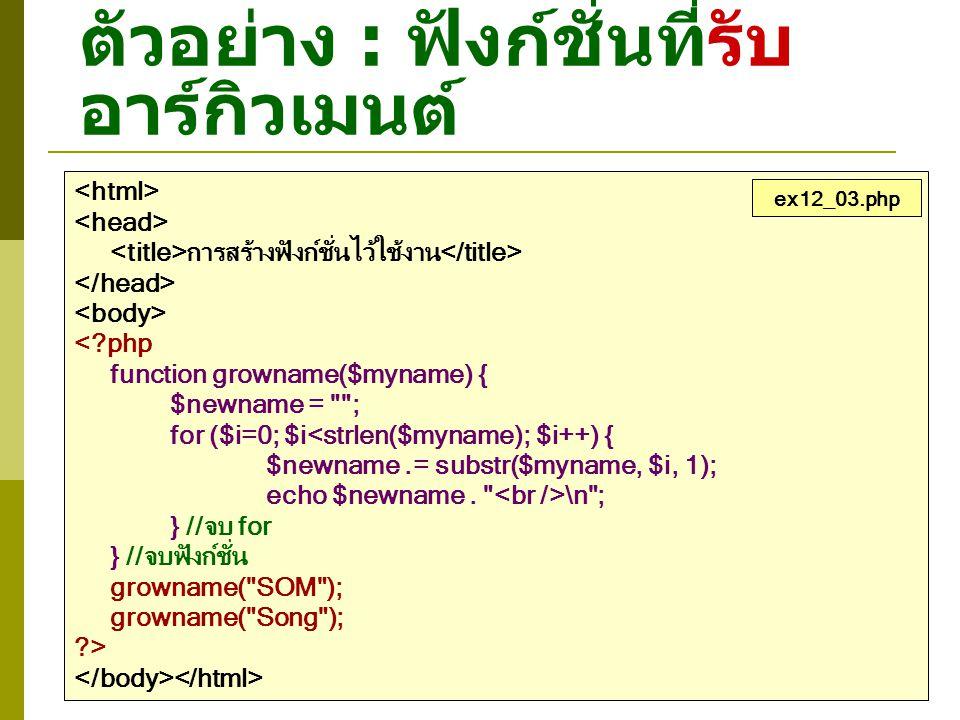 ตัวอย่าง : ฟังก์ชั่นที่รับ อาร์กิวเมนต์ การสร้างฟังก์ชั่นไว้ใช้งาน <?php function growname($myname) { $newname =