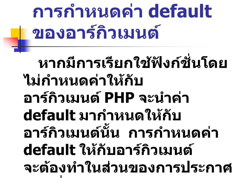 การกำหนดค่า default ของอาร์กิวเมนต์ หากมีการเรียกใช้ฟังก์ชั่นโดย ไม่กำหนดค่าให้กับ อาร์กิวเมนต์ PHP จะนำค่า default มากำหนดให้กับ อาร์กิวเมนต์นั้น การ