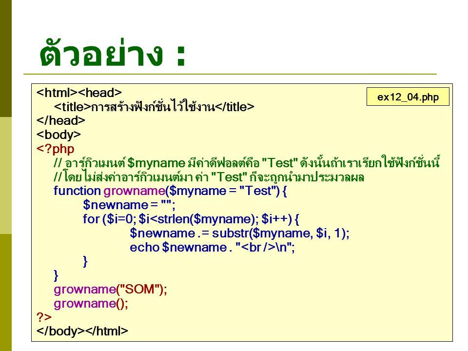 ตัวอย่าง : การสร้างฟังก์ชั่นไว้ใช้งาน <?php // อาร์กิวเมนต์ $myname มีค่าดีฟอลต์คือ