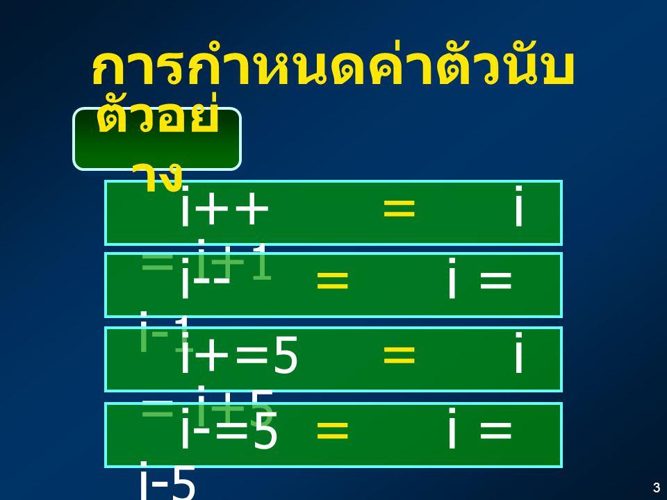 3 การกำหนดค่าตัวนับ i++ = i = i+ 1 i-- = i = i- 1 i+= 5 = i = i+ 5 i-= 5 = i = i- 5 ตัวอย่ าง