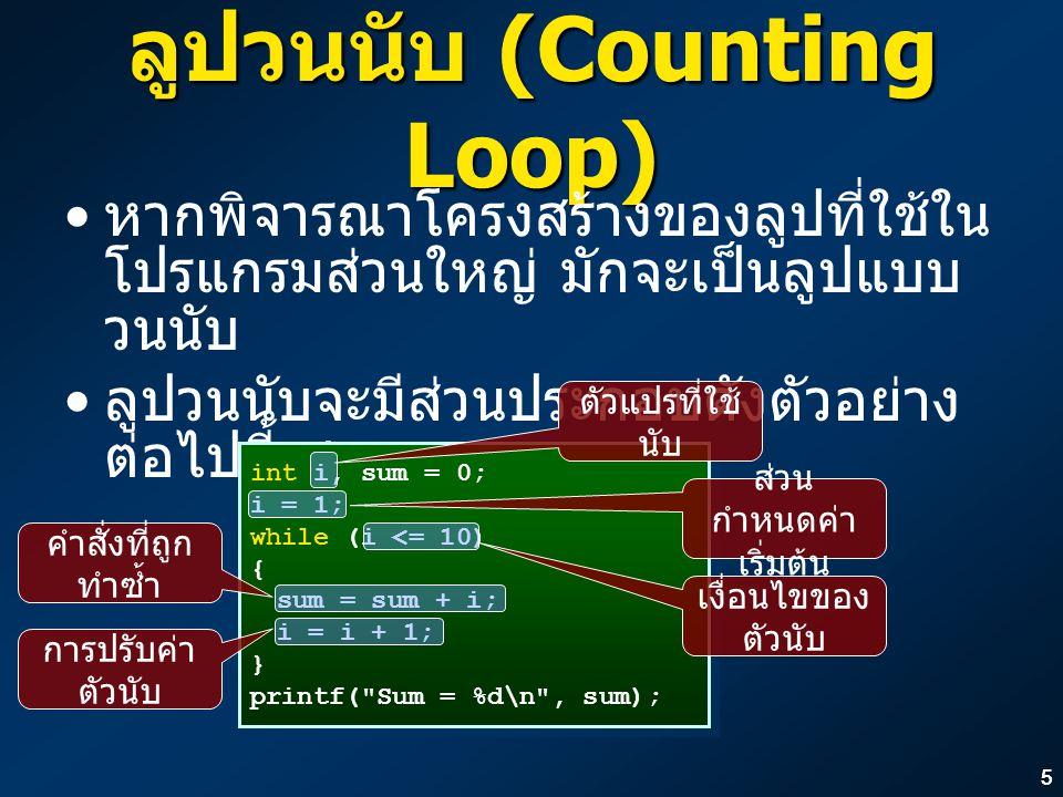 55 ลูปวนนับ (Counting Loop) หากพิจารณาโครงสร้างของลูปที่ใช้ใน โปรแกรมส่วนใหญ่ มักจะเป็นลูปแบบ วนนับ ลูปวนนับจะมีส่วนประกอบดังตัวอย่าง ต่อไปนี้เสมอ int i, sum = 0; i = 1; while (i <= 10) { sum = sum + i; i = i + 1; } printf( Sum = %d\n , sum); int i, sum = 0; i = 1; while (i <= 10) { sum = sum + i; i = i + 1; } printf( Sum = %d\n , sum); ตัวแปรที่ใช้ นับ ส่วน กำหนดค่า เริ่มต้น การปรับค่า ตัวนับ เงื่อนไขของ ตัวนับ คำสั่งที่ถูก ทำซ้ำ