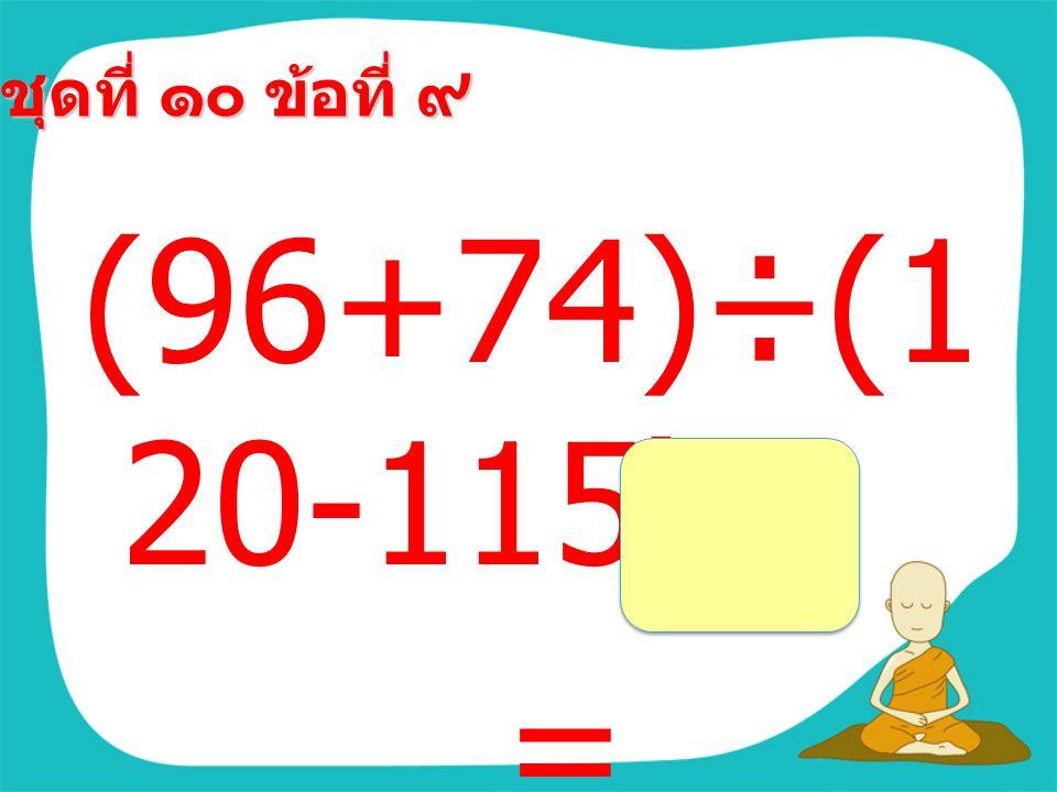 ชุดที่ ๑๐ ข้อที่ ๘ (29+29)×( 75-65) =