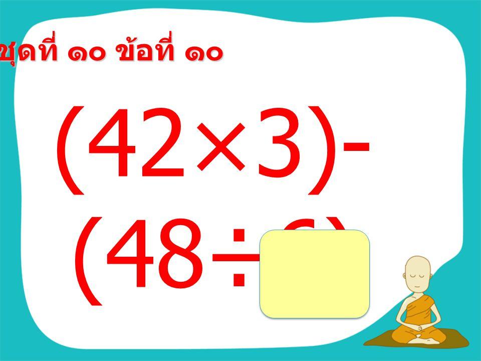 ชุดที่ ๑๐ ข้อที่ ๙ (96+74)÷(1 20-115) =