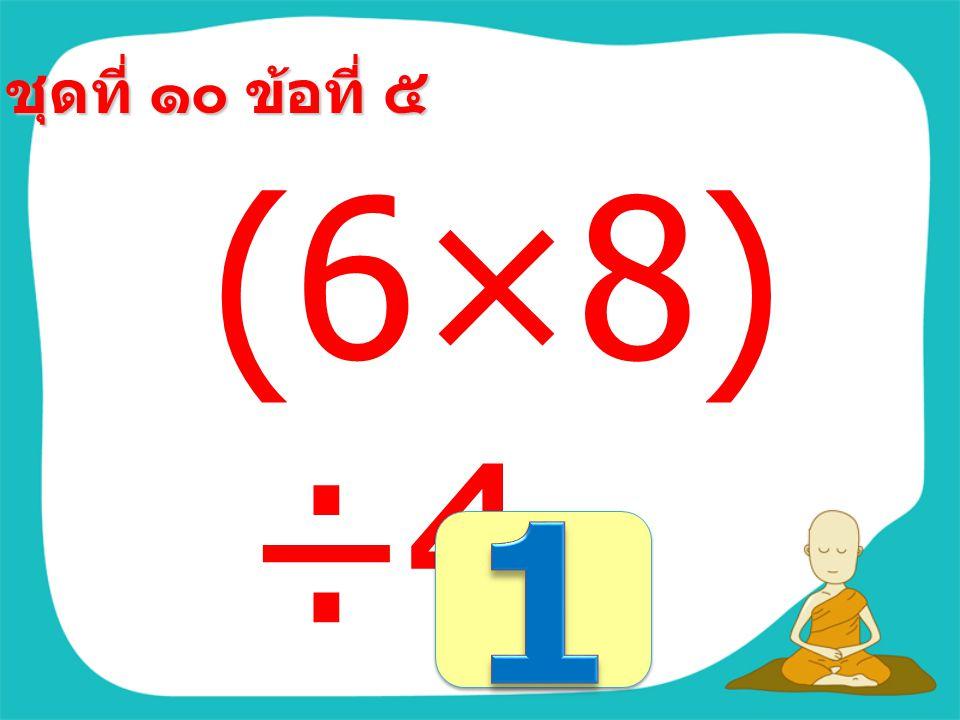 ชุดที่ ๑๐ ข้อที่ ๔ 60÷(560 -555) =
