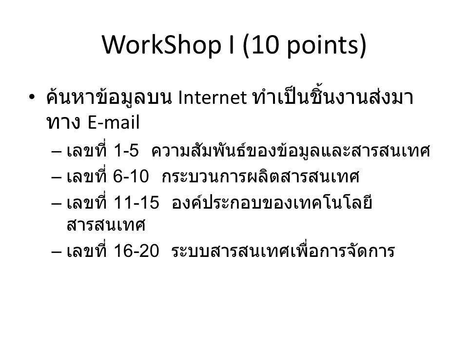 WorkShop I (10 points) ค้นหาข้อมูลบน Internet ทำเป็นชิ้นงานส่งมา ทาง E-mail – เลขที่ 1-5 ความสัมพันธ์ของข้อมูลและสารสนเทศ – เลขที่ 6-10 กระบวนการผลิตสารสนเทศ – เลขที่ 11-15 องค์ประกอบของเทคโนโลยี สารสนเทศ – เลขที่ 16-20 ระบบสารสนเทศเพื่อการจัดการ
