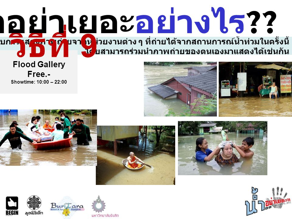 พบกับการแสดงภาพถ่ายจากหน่วยงานต่าง ๆ ที่ถ่ายได้จากสถานการณ์น้ำท่วมในครั้งนี้ โดยสามารถร่วมนำภาพถ่ายของตนเองมาแสดงได้เช่นกัน Flood Gallery Free.- Showtime: 10:00 – 22:00 วิธีที่ 9 ร่วมน้ำอย่าเยอะอย่างไร