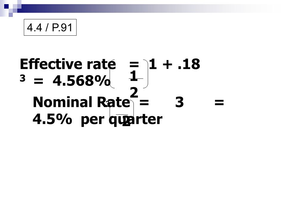 4.4 / P.91 Effective rate = 1 +.18 3 = 4.568% 1212 Nominal Rate = 3 = 4.5% per quarter 2 3