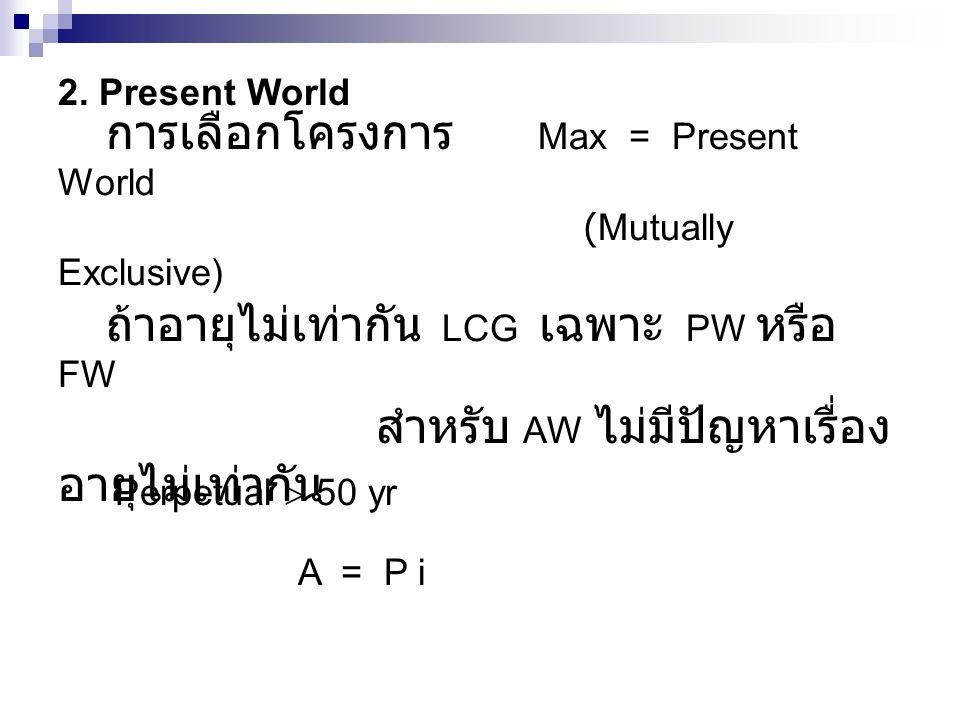 2. Present World การเลือกโครงการ Max = Present World (Mutually Exclusive) ถ้าอายุไม่เท่ากัน LCG เฉพาะ PW หรือ FW สำหรับ AW ไม่มีปัญหาเรื่อง อายุไม่เท่