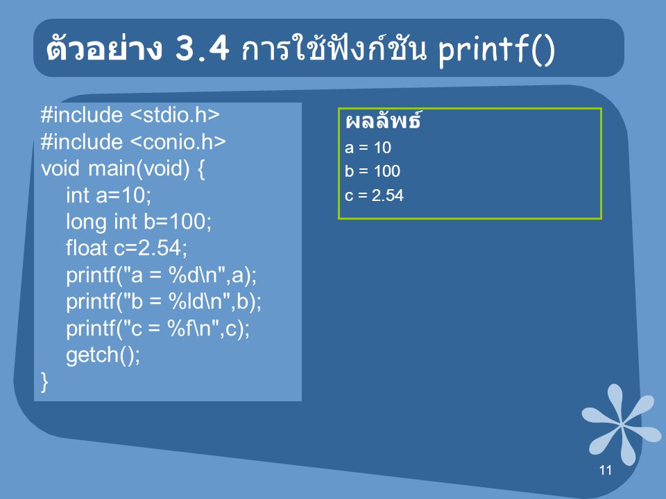 12 ตัวอย่าง 3.5 การใช้ฟังก์ชัน printf() #include void main(void) { int a=10; float b=2.54; printf( a = [%5d]\n ,a); printf( a = [%-5d]\n ,a); printf( b = [%10.2f]\n ,b); printf( b = [%-10.2f]\n ,b); getch(); } ผลลัพธ์ a = [ 10] b = [ 2.54]