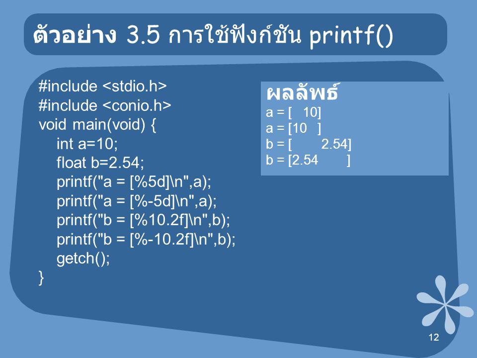 13 ตัวอย่าง 3.6 การใช้ฟังก์ชัน printf() #include void main(void) { char str[10] = Computer ; printf( [%10s]\n ,str); printf( [%-10s]\n ,str); getch(); } ผลลัพธ์ [ Computer]