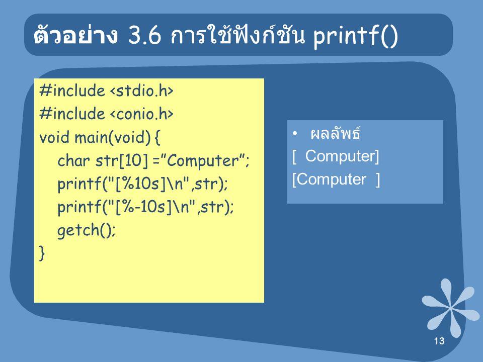 14 ตัวอย่าง 3.8 การใช้ฟังก์ชัน printf() #include void main() { int i=10; float f = 3.19; char str[10]= Test ; clrscr(); printf( [%d]\n ,i); printf( [%5d]\n ,i); printf( [%-5d]\n ,i); printf( [%10.2f]\n ,f); printf( [%4.2f]\n ,f); printf( [%f]\n ,f); printf( [%e]\n ,f); printf( [%d]\n ,i); printf( [%o]\n ,i); printf( [%x]\n ,i); printf( [%u]\n ,i); printf( [%10s]\n ,str); printf( [%-10s]\n ,str); getch(); } ผลลัพธ์ [10] [ 3.19] [3.190000] [3.190000e+00] [10] [12] [a] [10] [ Test]