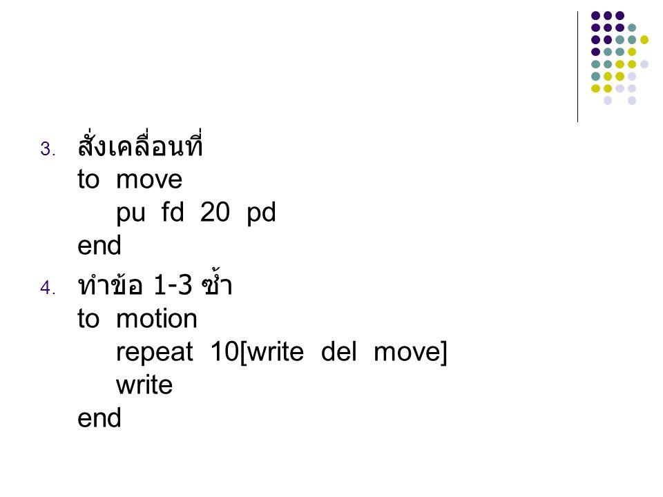 3. สั่งเคลื่อนที่ to move pu fd 20 pd end 4. ทำข้อ 1-3 ซ้ำ to motion repeat 10[write del move] write end