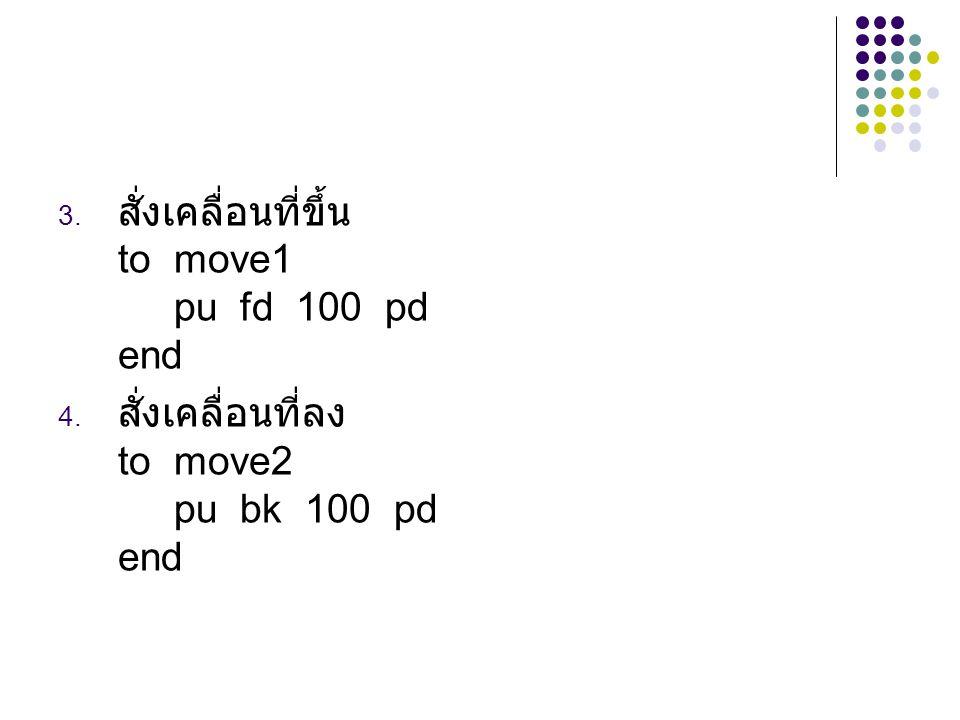 3. สั่งเคลื่อนที่ขึ้น to move1 pu fd 100 pd end 4. สั่งเคลื่อนที่ลง to move2 pu bk 100 pd end