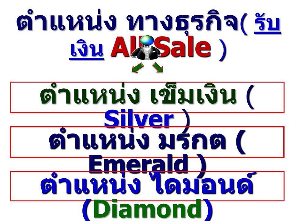 ตำแหน่ง ทางธุรกิจ ( รับ เงิน All Sale ) ตำแหน่ง เข็มเงิน ( Silver ) ตำแหน่ง มรกต ( Emerald) ตำแหน่ง มรกต ( Emerald ) ตำแหน่ง ไดมอนด์ (Diamond)