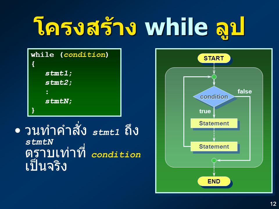 12 โครงสร้าง while ลูป วนทำคำสั่ง stmt1 ถึง stmtN ตราบเท่าที่ condition เป็นจริง conditioncondition ENDEND STARTSTART true StatementStatementStatementStatement false while (condition) { stmt1; stmt2; : stmtN; } while (condition) { stmt1; stmt2; : stmtN; }
