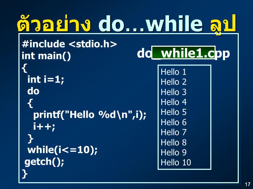 17 ตัวอย่าง do…while ลูป #include int main() { int i=1; do { printf( Hello %d\n ,i); i++; } while(i<=10); getch(); } #include int main() { int i=1; do { printf( Hello %d\n ,i); i++; } while(i<=10); getch(); } Hello 1 Hello 2 Hello 3 Hello 4 Hello 5 Hello 6 Hello 7 Hello 8 Hello 9 Hello 10 do_while1.cpp
