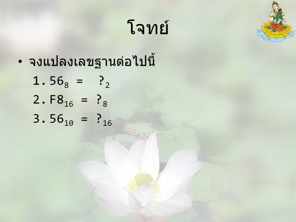 โจทย์ จงแปลงเลขฐานต่อไปนี้ 1.56 8 = ? 2 2.F8 16 = ? 8 3.56 10 = ? 16