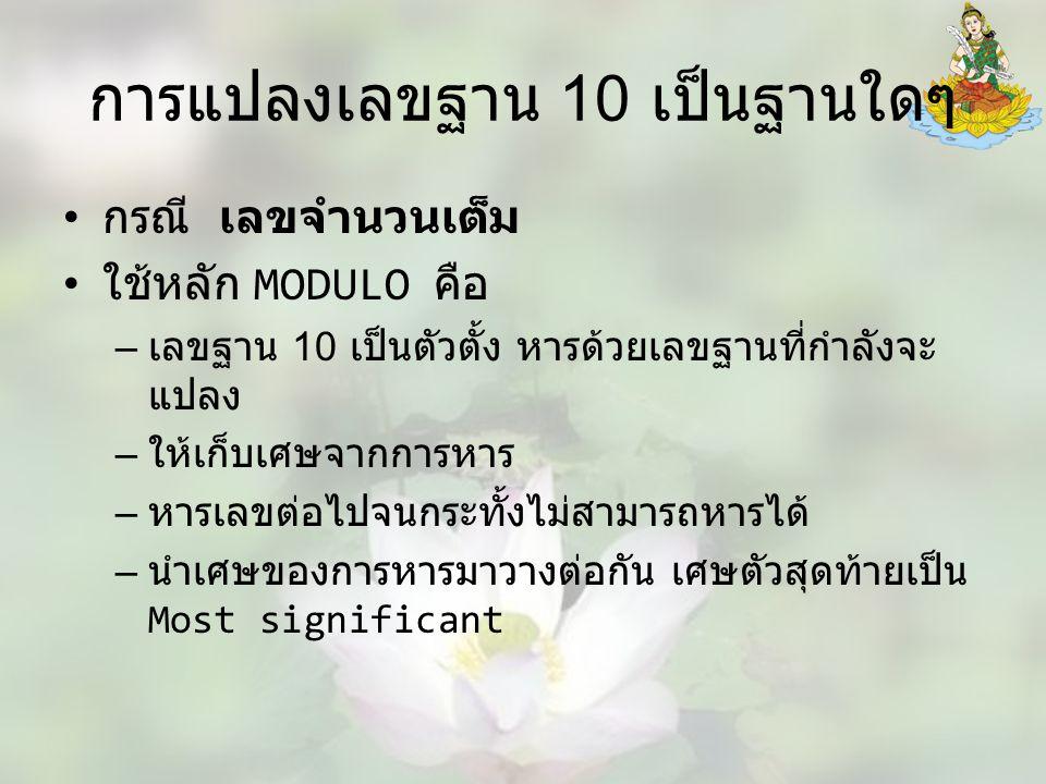 การแปลงเลขฐาน 10 เป็นฐานใดๆ กรณี เลขจำนวนเต็ม ใช้หลัก MODULO คือ – เลขฐาน 10 เป็นตัวตั้ง หารด้วยเลขฐานที่กำลังจะ แปลง – ให้เก็บเศษจากการหาร – หารเลขต่อไปจนกระทั้งไม่สามารถหารได้ – นำเศษของการหารมาวางต่อกัน เศษตัวสุดท้ายเป็น Most significant