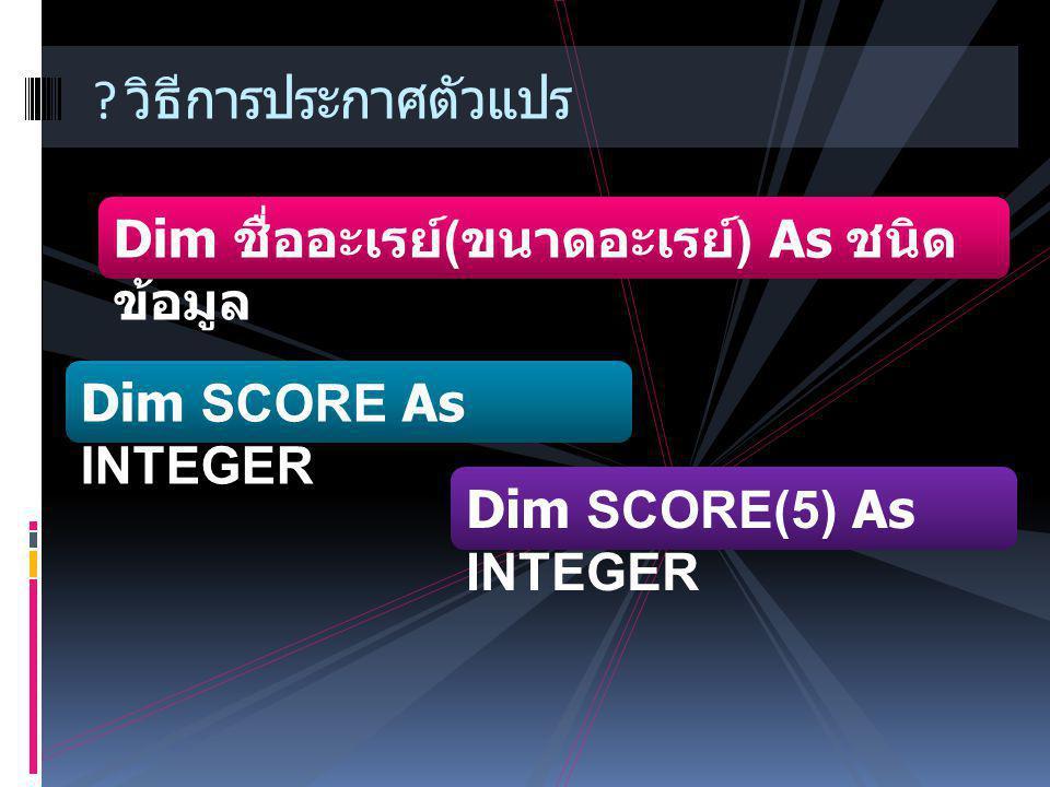 ? วิธีการประกาศตัวแปร Dim ชื่ออะเรย์ ( ขนาดอะเรย์ ) As ชนิด ข้อมูล Dim SCORE(5) As INTEGER Dim SCORE As INTEGER