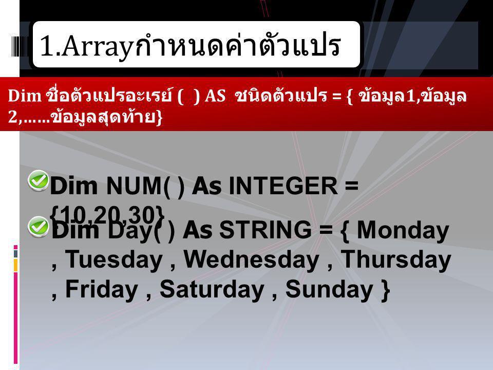 1.Array กำหนดค่าตัวแปร Dim ชื่อตัวแปรอะเรย์ ( ) AS ชนิดตัวแปร = { ข้อมูล 1, ข้อมูล 2,…… ข้อมูลสุดท้าย } Dim NUM( ) As INTEGER = {10,20,30} Dim Day( )