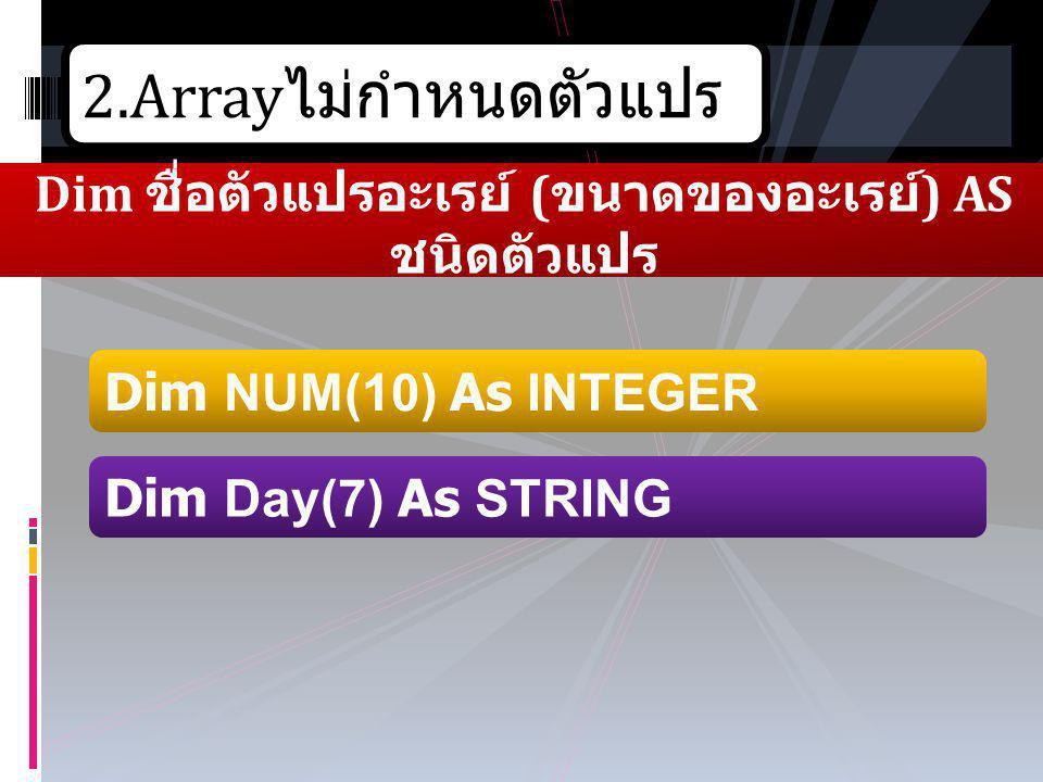 2.Array ไม่กำหนดตัวแปร Dim ชื่อตัวแปรอะเรย์ ( ขนาดของอะเรย์ ) AS ชนิดตัวแปร Dim Day(7) As STRING Dim NUM(10) As INTEGER