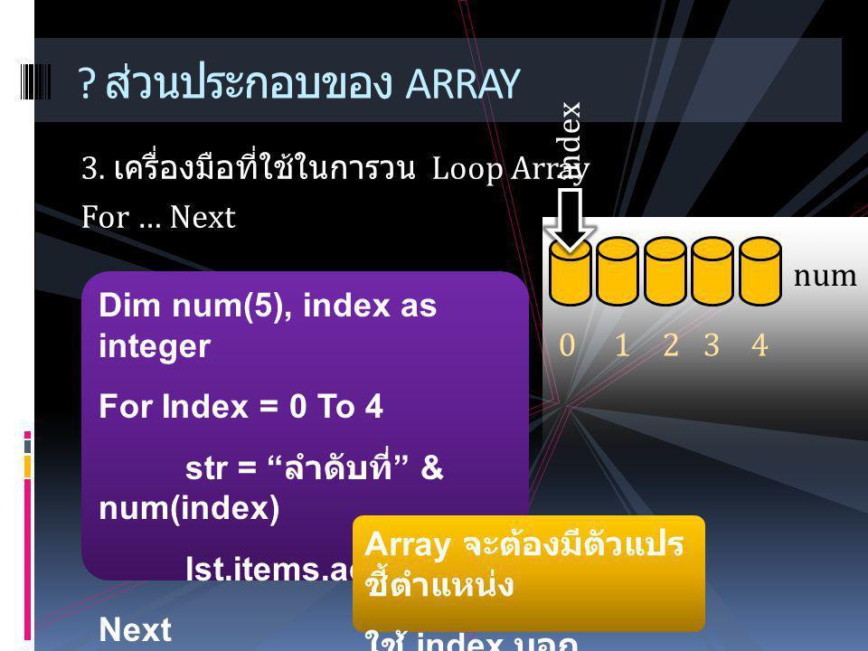 """3. เครื่องมือที่ใช้ในการวน Loop Array For … Next ? ส่วนประกอบของ ARRAY Dim num(5), index as integer For Index = 0 To 4 str = """" ลำดับที่ """" & num(index)"""