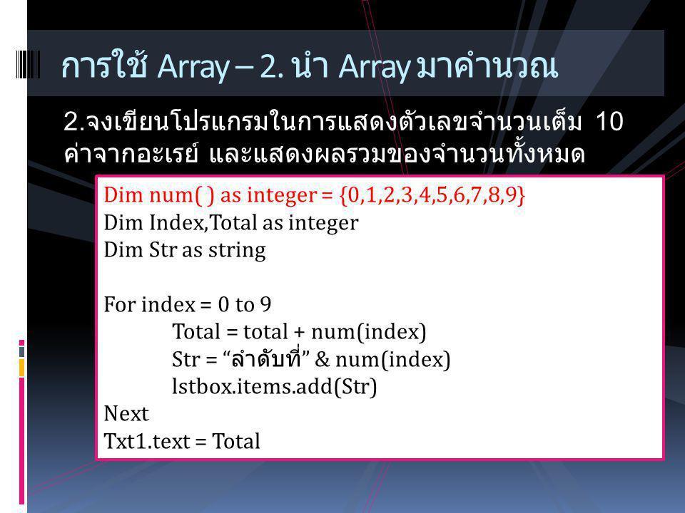 การใช้ Array – 2. นำ Array มาคำนวณ 2. จงเขียนโปรแกรมในการแสดงตัวเลขจำนวนเต็ม 10 ค่าจากอะเรย์ และแสดงผลรวมของจำนวนทั้งหมด Dim num( ) as integer = {0,1,