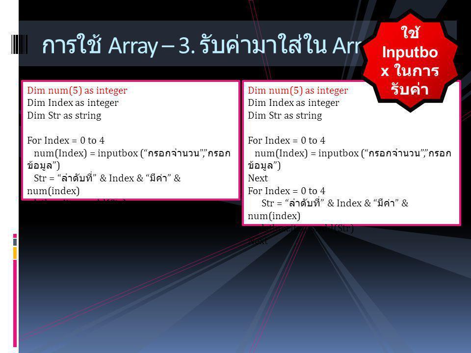 """การใช้ Array – 3. รับค่ามาใส่ใน Array Dim num(5) as integer Dim Index as integer Dim Str as string For Index = 0 to 4 num(Index) = inputbox ("""" กรอกจำน"""
