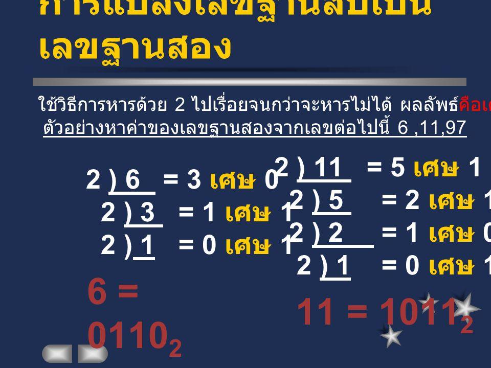 การแปลงเลขฐานสิบเป็น เลขฐานสอง 2 ) 6 = 3 เศษ 0 2 ) 3 = 1 เศษ 1 2 ) 1 = 0 เศษ 1 11 = 1011 2 ใช้วิธีการหารด้วย 2 ไปเรื่อยจนกว่าจะหารไม่ได้ ผลลัพธ์คือเศษของการหารทุกตัว ตัวอย่างหาค่าของเลขฐานสองจากเลขต่อไปนี้ 6,11,97 6 = 0110 2 2 ) 11 = 5 เศษ 1 2 ) 5 = 2 เศษ 1 2 ) 2 = 1 เศษ 0 2 ) 1 = 0 เศษ 1