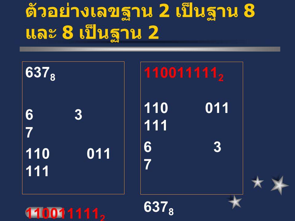 ตัวอย่างเลขฐาน 2 เป็นฐาน 8 และ 8 เป็นฐาน 2 637 8 6 3 7 110 011 111 110011111 2 110 011 111 6 3 7 637 8