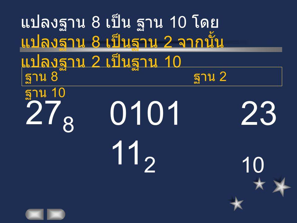 27 8 แปลงฐาน 8 เป็น ฐาน 10 โดย แปลงฐาน 8 เป็นฐาน 2 จากนั้น แปลงฐาน 2 เป็นฐาน 10 0101 11 2 ฐาน 8 ฐาน 2 ฐาน 10 23 10