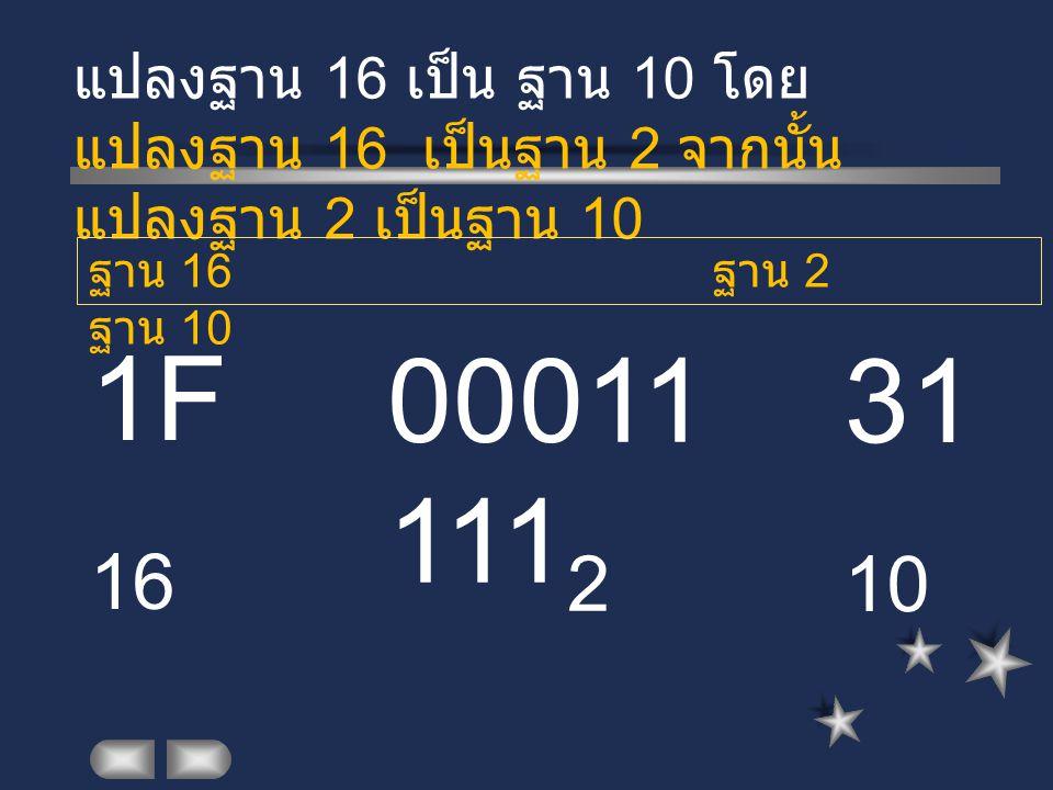 1F 16 แปลงฐาน 16 เป็น ฐาน 10 โดย แปลงฐาน 16 เป็นฐาน 2 จากนั้น แปลงฐาน 2 เป็นฐาน 10 00011 111 2 ฐาน 16 ฐาน 2 ฐาน 10 31 10