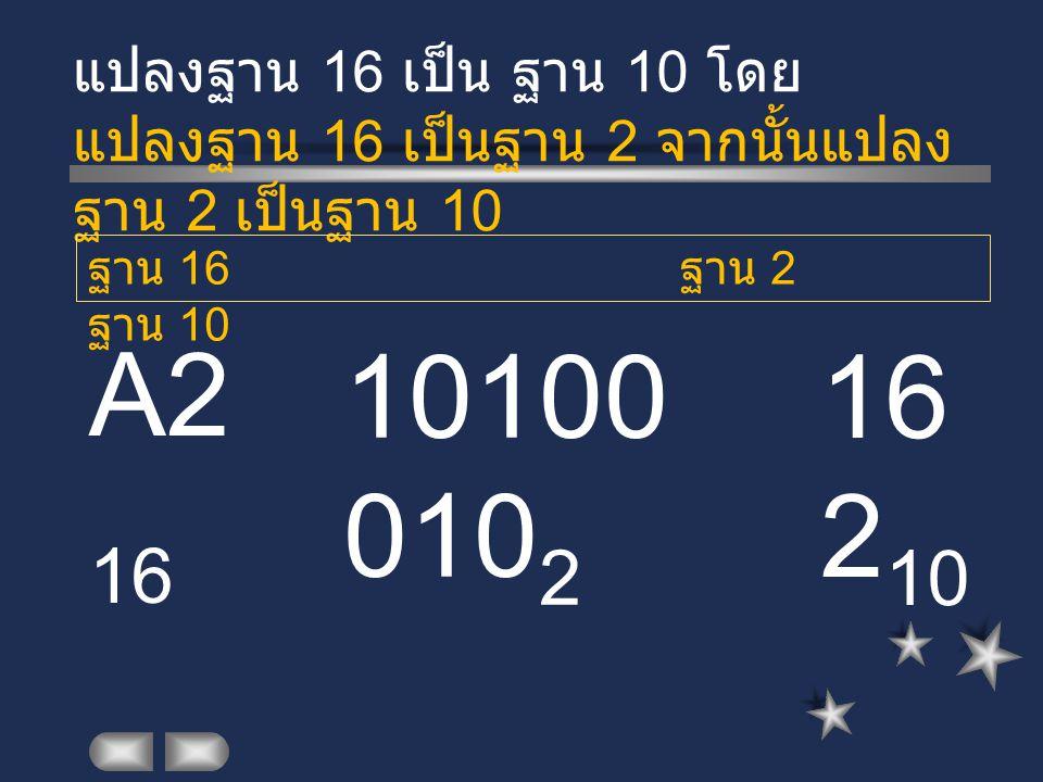 A2 16 แปลงฐาน 16 เป็น ฐาน 10 โดย แปลงฐาน 16 เป็นฐาน 2 จากนั้นแปลง ฐาน 2 เป็นฐาน 10 10100 010 2 ฐาน 16 ฐาน 2 ฐาน 10 16 2 10