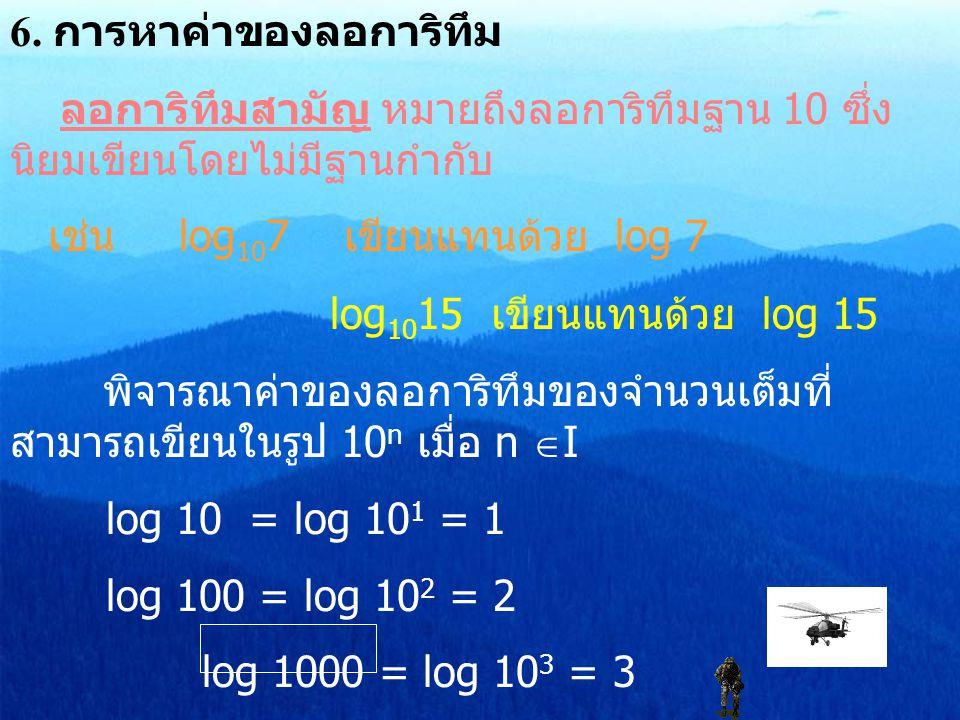 6. การหาค่าของลอการิทึม ลอการิทึมสามัญ หมายถึงลอการิทึมฐาน 10 ซึ่ง นิยมเขียนโดยไม่มีฐานกำกับ เช่น log 10 7 เขียนแทนด้วย log 7 log 10 15 เขียนแทนด้วย l