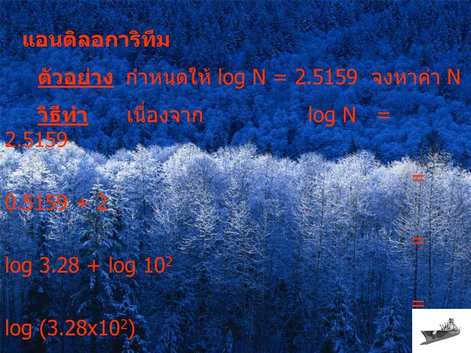 แอนติลอการิทึม ตัวอย่าง กำหนดให้ log N = 2.5159 จงหาค่า N วิธีทำ เนื่องจาก log N = 2.5159 = 0.5159 + 2 = log 3.28 + log 10 2 = log (3.28x10 2 ) = log