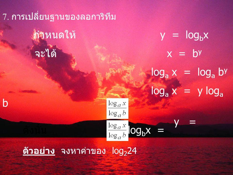 7. การเปลี่ยนฐานของลอการิทึม กำหนดให้ y = log b x จะได้ x = b y log a x = log a b y log a x = y log a b y = ดังนั้น log b x = ตัวอย่าง จงหาค่าของ log