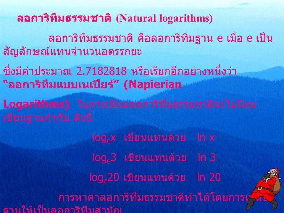 ลอการิทึมธรรมชาติ (Natural logarithms) ลอการิทึมธรรมชาติ คือลอการิทึมฐาน e เมื่อ e เป็น สัญลักษณ์แทนจำนวนอตรรกยะ ซึ่งมีค่าประมาณ 2.7182818 หรือเรียกอี