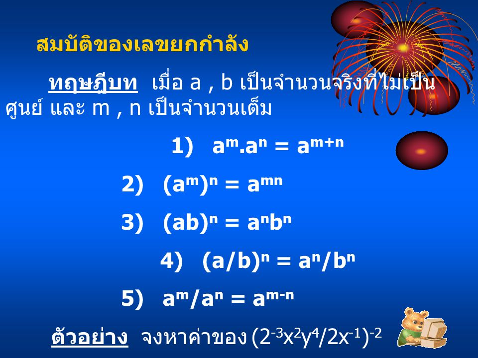 สมบัติของเลขยกกำลัง ทฤษฎีบท เมื่อ a, b เป็นจำนวนจริงที่ไม่เป็น ศูนย์ และ m, n เป็นจำนวนเต็ม 1) a m.a n = a m+n 2) (a m ) n = a mn 3) (ab) n = a n b n