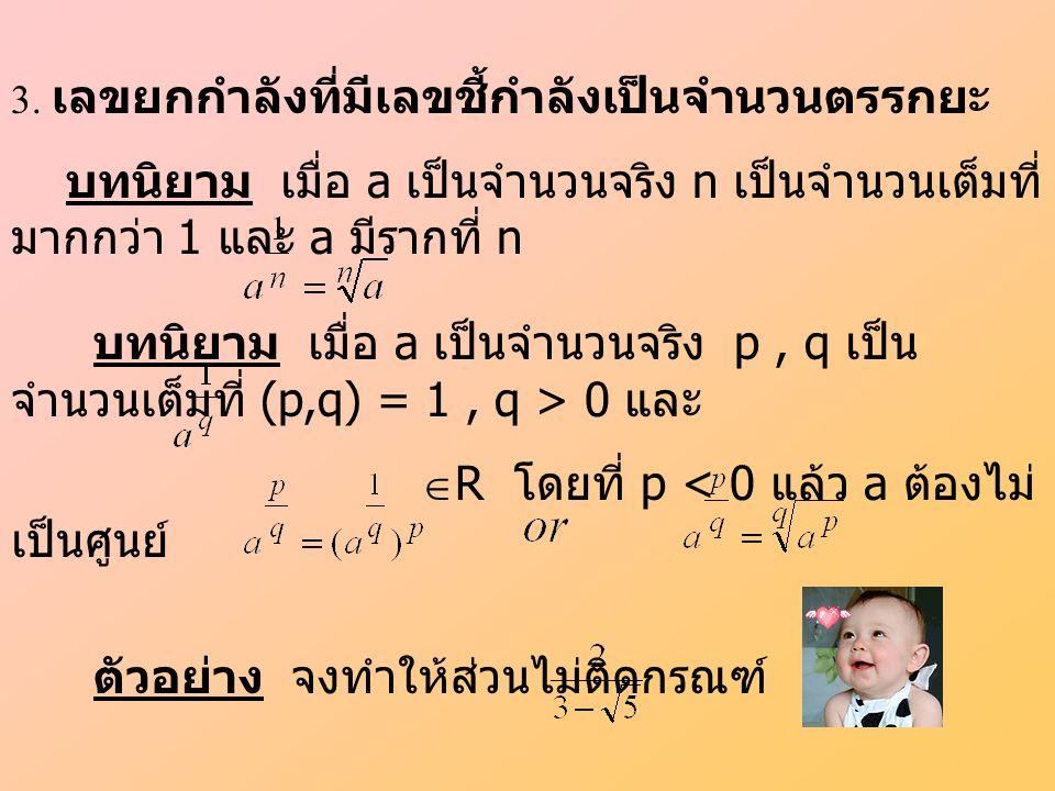 3. เลขยกกำลังที่มีเลขชี้กำลังเป็นจำนวนตรรกยะ บทนิยาม เมื่อ a เป็นจำนวนจริง n เป็นจำนวนเต็มที่ มากกว่า 1 และ a มีรากที่ n ตัวอย่าง จงทำให้ส่วนไม่ติดกรณ