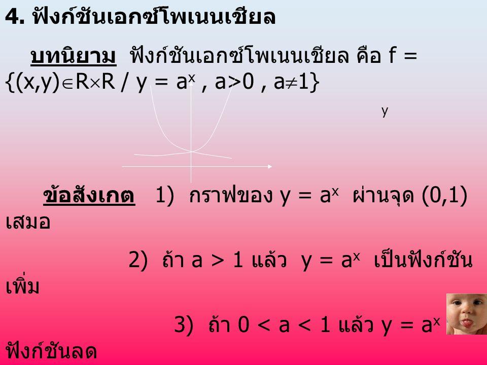 4. ฟังก์ชันเอกซ์โพเนนเชียล บทนิยาม ฟังก์ชันเอกซ์โพเนนเชียล คือ f = {(x,y)  R  R / y = a x, a>0, a  1} y ข้อสังเกต 1) กราฟของ y = a x ผ่านจุด (0,1)