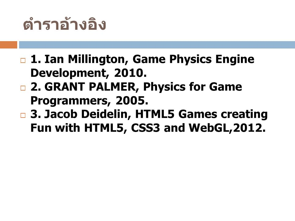 ตำราอ้างอิง  1. Ian Millington, Game Physics Engine Development, 2010.  2. GRANT PALMER, Physics for Game Programmers, 2005.  3. Jacob Deidelin, HT
