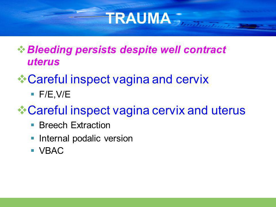 TRAUMA  Bleeding persists despite well contract uterus  Careful inspect vagina and cervix  F/E,V/E  Careful inspect vagina cervix and uterus  Breech Extraction  Internal podalic version  VBAC