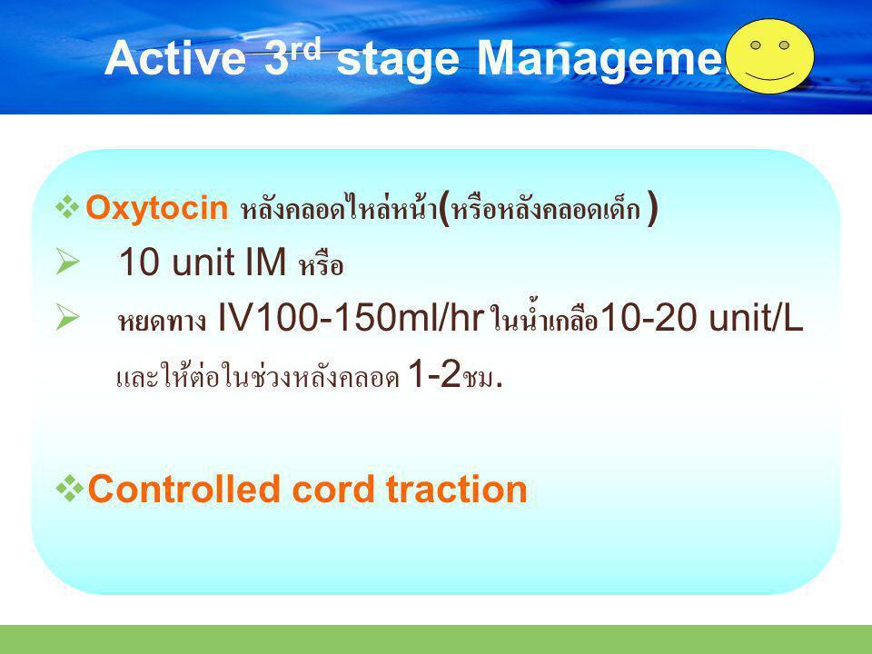 Active 3 rd stage Management  Oxytocin หลังคลอดไหล่หน้า ( หรือหลังคลอดเด็ก )  10 unit IM หรือ  หยดทาง IV100-150ml/hr ในน้ำเกลือ 10-20 unit/L และให้